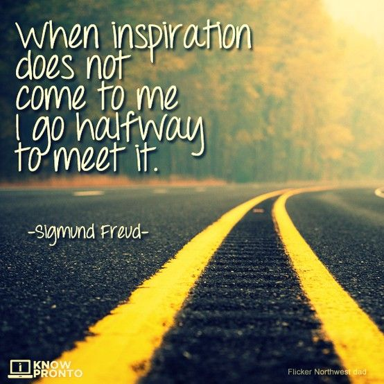 When inspiration does not come to me I go halfway to meet it. - Sigmund Freud